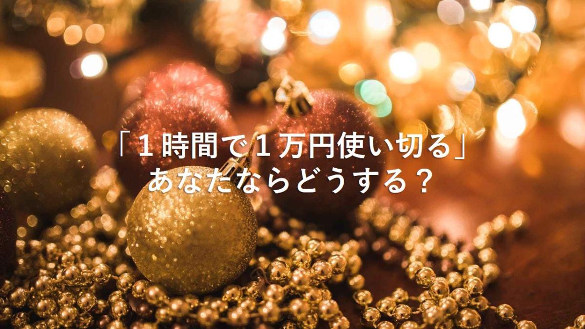1万円を1時間で使い切る。あなたならどうする?