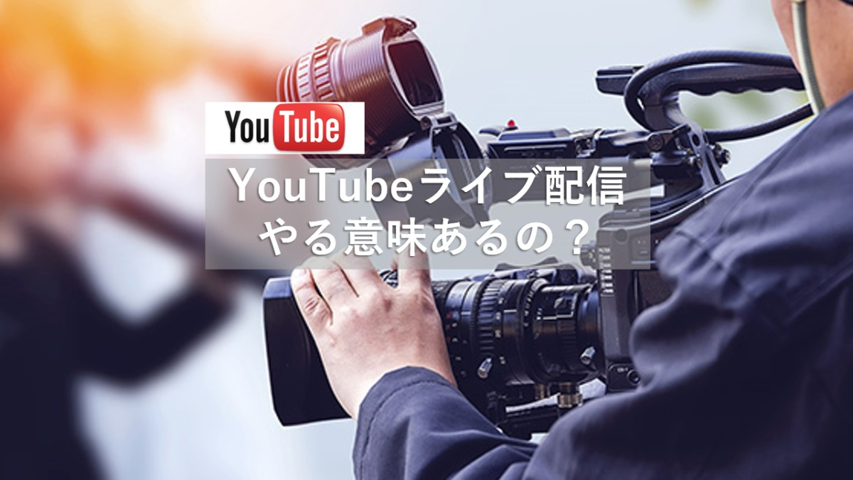 YouTubeライブ配信やる意味あるの?